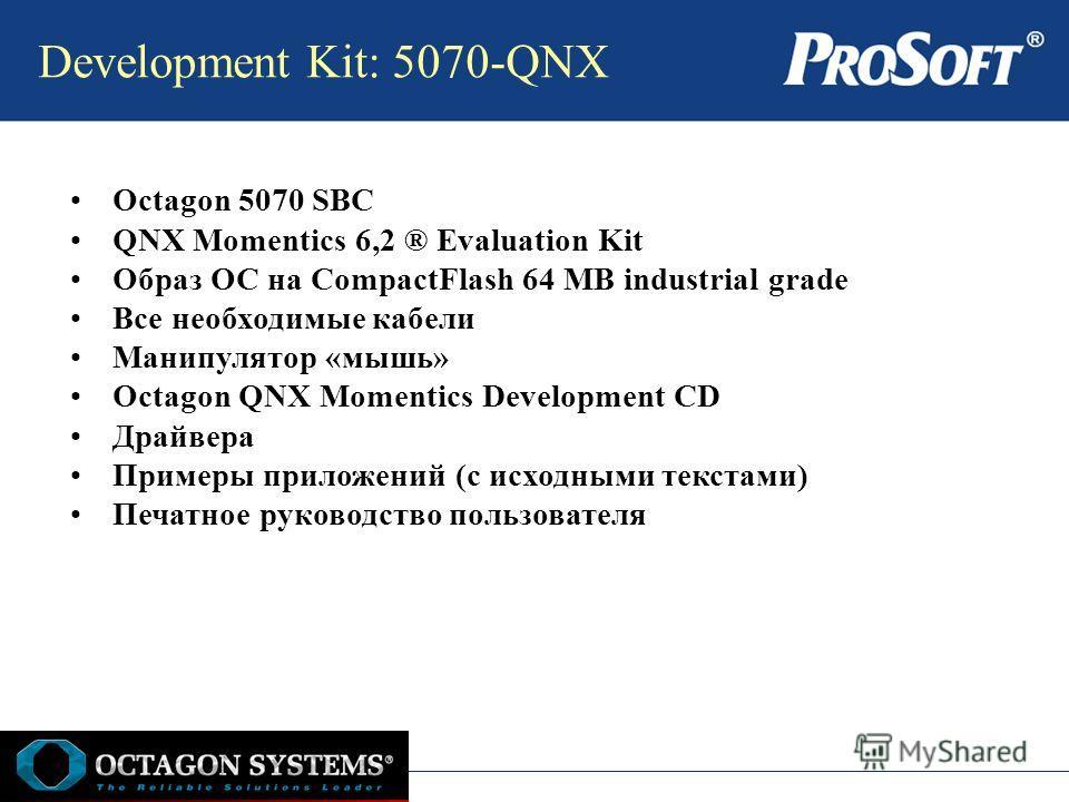 Development Kit: 5070-QNX Octagon 5070 SBC QNX Momentics 6,2 ® Evaluation Kit Образ ОС на CompactFlash 64 MB industrial grade Все необходимые кабели Манипулятор «мышь» Octagon QNX Momentics Development CD Драйвера Примеры приложений (с исходными текс
