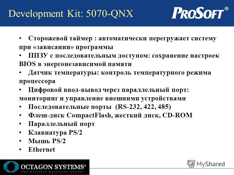 Development Kit: 5070-QNX Сторожевой таймер : автоматически перегружает систему при «зависании» программы ППЗУ с последовательным доступом: сохранение настроек BIOS в энергонезависимой памяти Датчик температуры: контроль температурного режима процесс