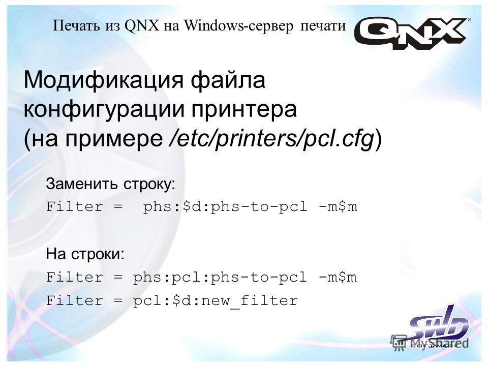 Модификация файла конфигурации принтера (на примере /etc/printers/pcl.cfg) Заменить строку: Filter =phs:$d:phs-to-pcl -m$m На строки : Filter = phs:pcl:phs-to-pcl -m$m Filter = pcl:$d:new_filter Печать из QNX на Windows-сервер печати