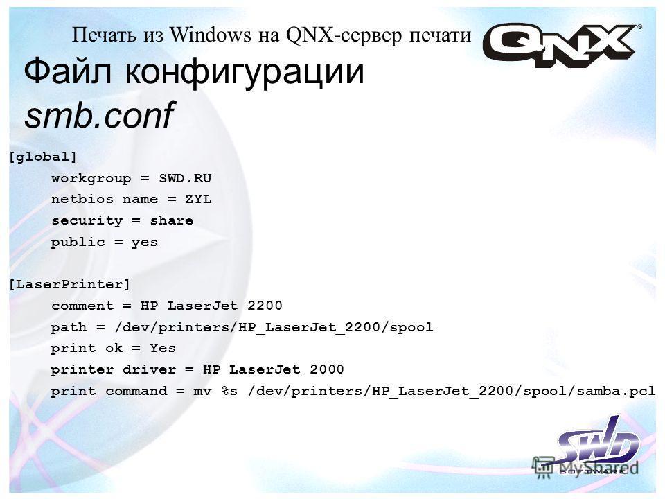 Файл конфигурации smb.conf Печать из Windows на QNX-сервер печати [global] workgroup = SWD.RU netbios name = ZYL security = share public = yes [LaserPrinter] comment = HP LaserJet 2200 path = /dev/printers/HP_LaserJet_2200/spool print ok = Yes printe