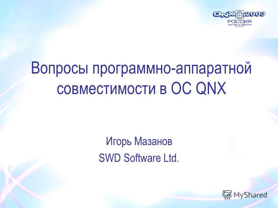 Вопросы программно-аппаратной совместимости в ОС QNX Игорь Мазанов SWD Software Ltd.
