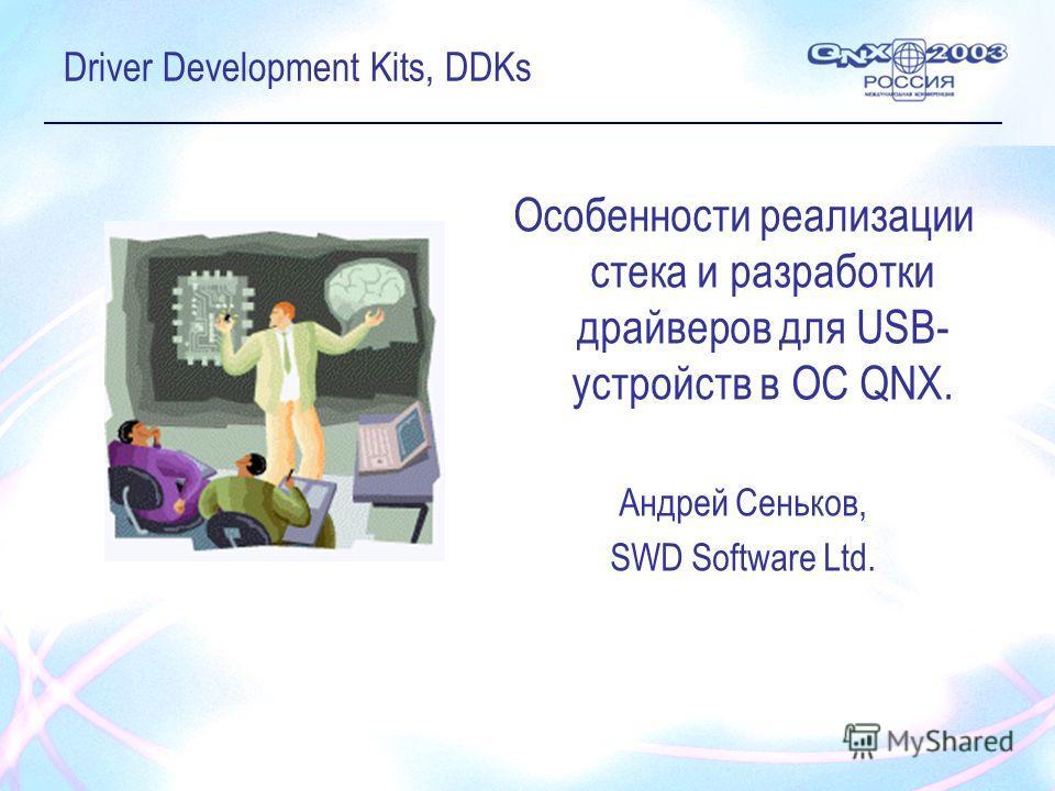 Driver Development Kits, DDKs Oсобенности реализации стека и разработки драйверов для USB- устройств в OC QNX. Андрей Сеньков, SWD Software Ltd.
