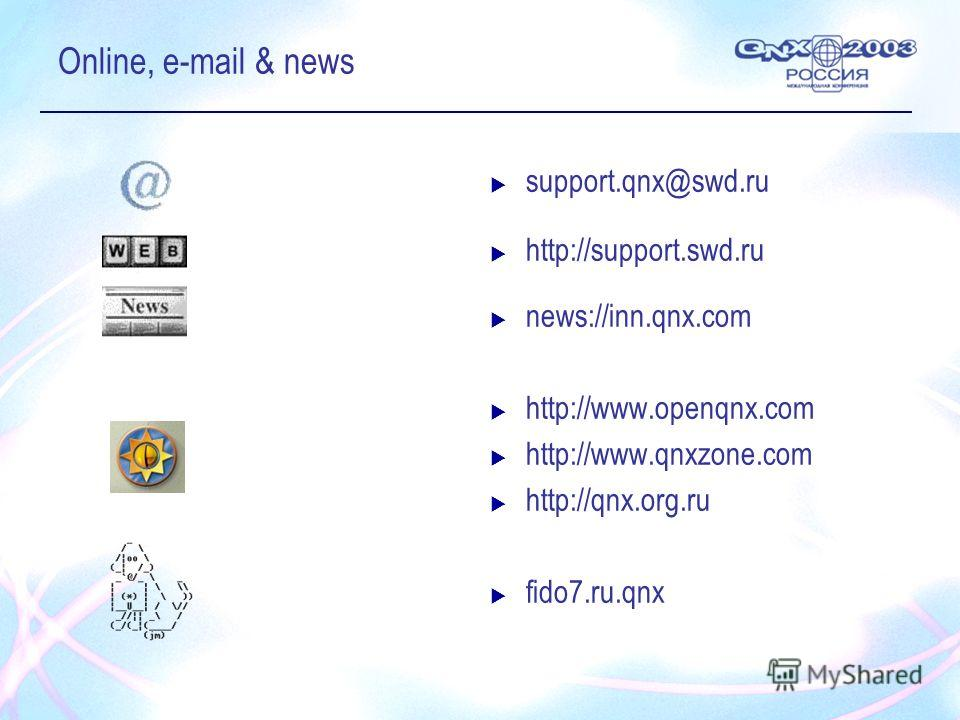 Online, e-mail & news support.qnx@swd.ru http://support.swd.ru news://inn.qnx.com http://www.openqnx.com http://www.qnxzone.com http://qnx.org.ru fido7.ru.qnx