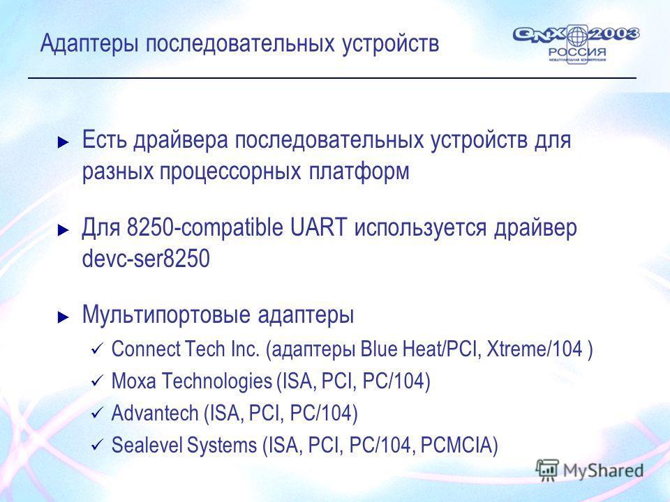 Адаптеры последовательных устройств Есть драйвера последовательных устройств для разных процессорных платформ Для 8250-compatible UART используется драйвер devc-ser8250 Мультипортовые адаптеры Connect Tech Inc. (адаптеры Blue Heat/PCI, Xtreme/104 ) M