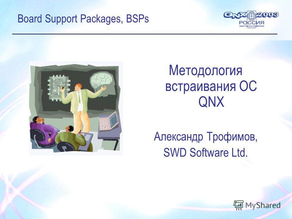Board Support Packages, BSPs Методология встраивания ОС QNX Александр Трофимов, SWD Software Ltd.