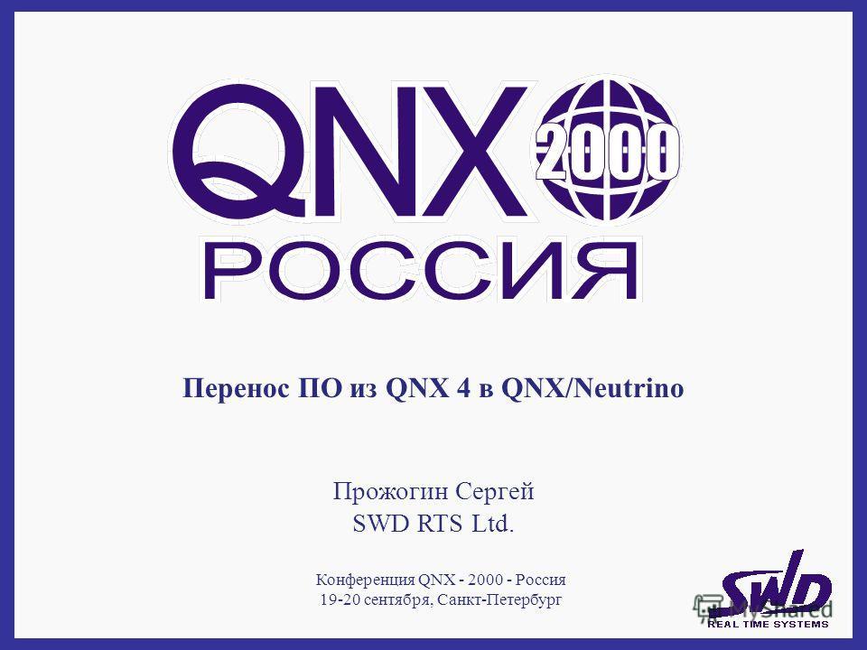 Перенос ПО из QNX 4 в QNX/Neutrino Прожогин Сергей SWD RTS Ltd. Конференция QNX - 2000 - Россия 19-20 сентября, Санкт-Петербург