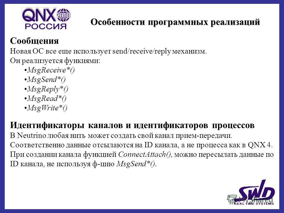 Особенности программных реализаций Сообщения Новая ОС все еще использует send/receive/reply механизм. Он реализуется функиями: MsgReceive*() MsgSend*() MsgReply*() MsgRead*() MsgWrite*() Идентификаторы каналов и идентификаторов процессов В Neutrino л