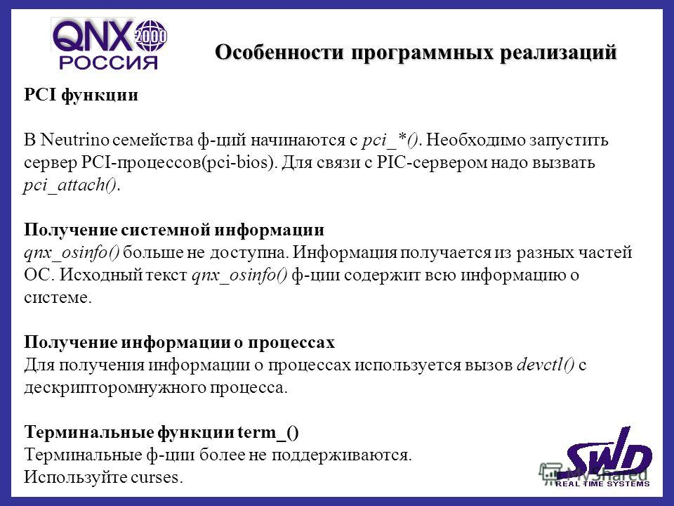Особенности программных реализаций PCI функции В Neutrino семейства ф-ций начинаются с pci_*(). Необходимо запустить сервер PCI-процессов(pci-bios). Для связи с PIC-сервером надо вызвать pci_attach(). Получение системной информации qnx_osinfo() больш
