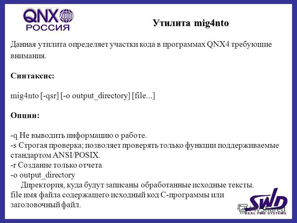 Утилита mig4nto Данная утилита определяет участки кода в программах QNX4 требующие внимания. Синтаксис: mig4nto [-qsr] [-o output_directory] [file...] Опции: -q Не выводить информацию о работе. -s Строгая проверка; позволяет проверять только функции
