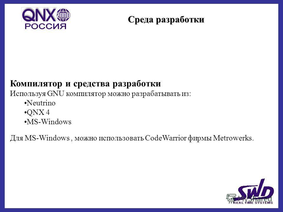 Среда разработки Компилятор и средства разработки Используя GNU компилятор можно разрабатывать из: Neutrino QNX 4 MS-Windows Для MS-Windows, можно использовать CodeWarrior фирмы Metrowerks.