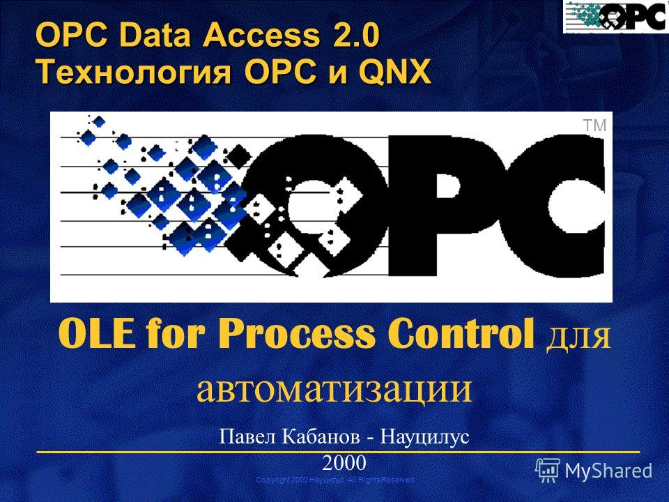 Copyright 2000 Науцилус. All Rights Reserved TM OLE for Process Control для автоматизации Павел Кабанов - Науцилус 2000 OPC Data Access 2.0 Технология OPC и QNX