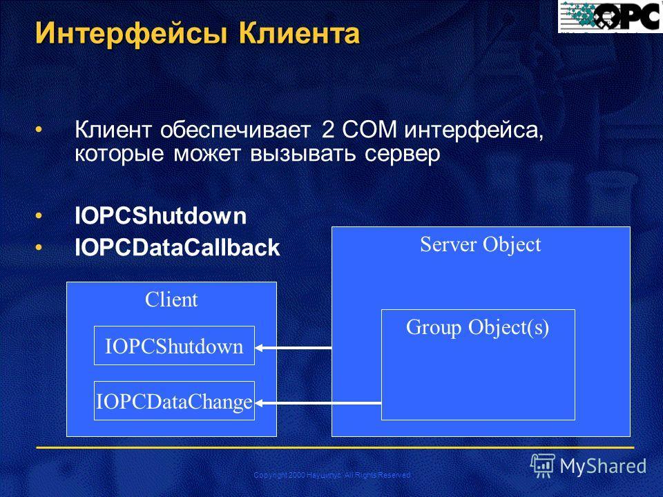 Copyright 2000 Науцилус. All Rights Reserved Интерфейсы Клиента Клиент обеспечивает 2 COM интерфейса, которые может вызывать сервер IOPCShutdown IOPCDataCallback Server Object Group Object(s) Client IOPCDataChange IOPCShutdown