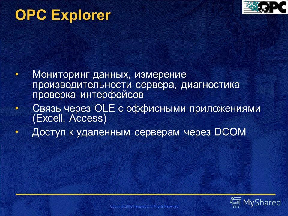 Copyright 2000 Науцилус. All Rights Reserved OPC Explorer Мониторинг данных, измерение производительности сервера, диагностика проверка интерфейсов Связь через OLE с оффисными приложениями (Excell, Access) Доступ к удаленным серверам через DCOM
