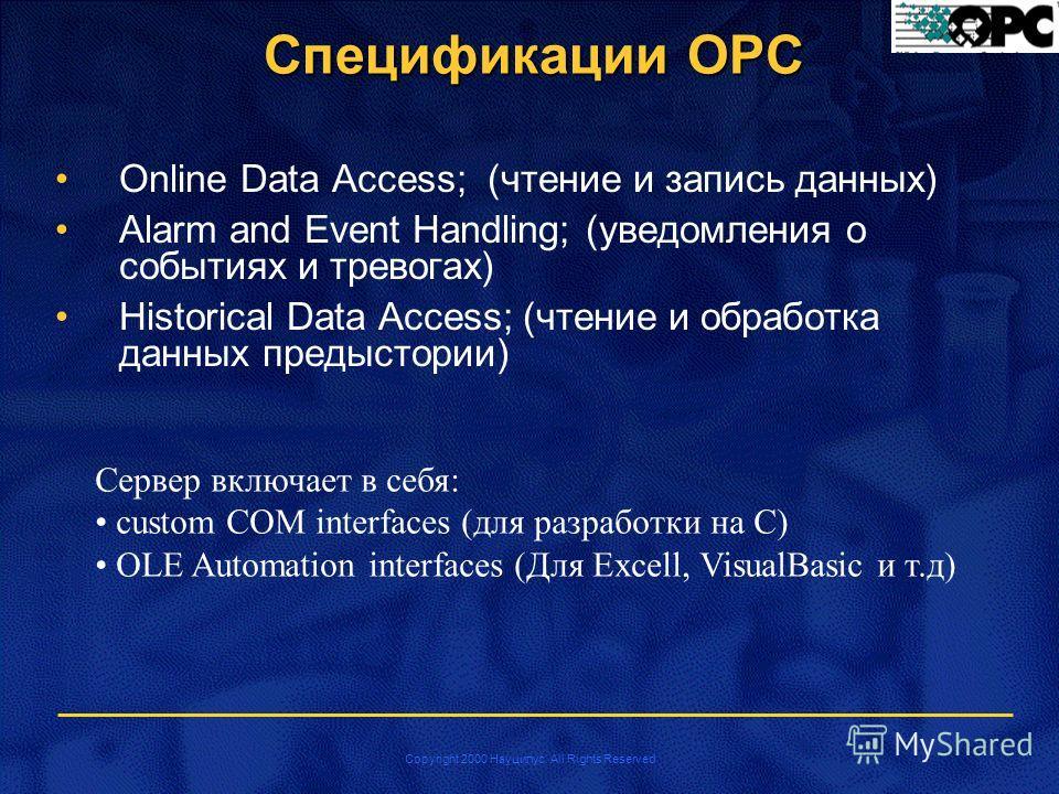 Copyright 2000 Науцилус. All Rights Reserved Спецификации OPC Online Data Access; (чтение и запись данных) Alarm and Event Handling; (уведомления о событиях и тревогах) Historical Data Access; (чтение и обработка данных предыстории) Сервер включает в