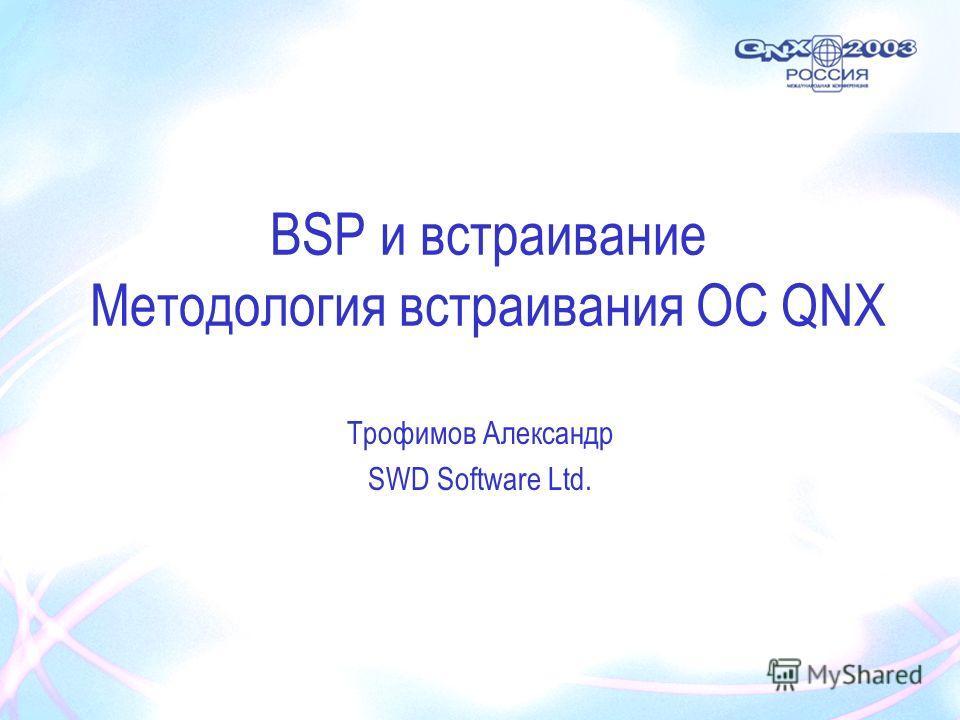 BSP и встраивание Методология встраивания ОС QNX Трофимов Александр SWD Software Ltd.