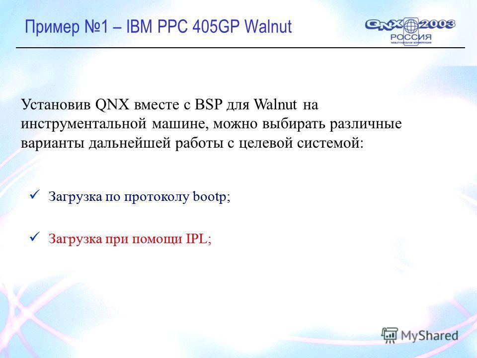 Загрузка по протоколу bootp; Загрузка при помощи IPL; Установив QNX вместе с BSP для Walnut на инструментальной машине, можно выбирать различные варианты дальнейшей работы с целевой системой: Загрузка по протоколу bootp; Загрузка при помощи IPL;