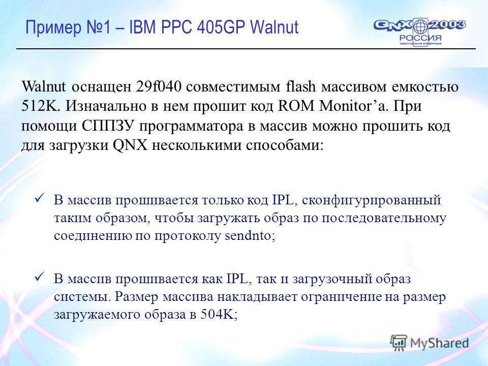 Пример 1 – IBM PPC 405GP Walnut В массив прошивается только код IPL, сконфигурированный таким образом, чтобы загружать образ по последовательному соединению по протоколу sendnto; В массив прошивается как IPL, так и загрузочный образ системы. Размер м