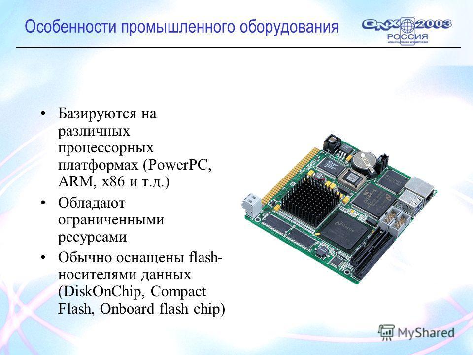 Особенности промышленного оборудования Базируются на различных процессорных платформах (PowerPC, ARM, x86 и т.д.) Обладают ограниченными ресурсами Обычно оснащены flash- носителями данных (DiskOnChip, Compact Flash, Onboard flash chip)