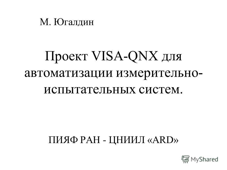 Проект VISA-QNX для автоматизации измерительно- испытательных систем. ПИЯФ РАН - ЦНИИЛ «ARD» М. Югалдин