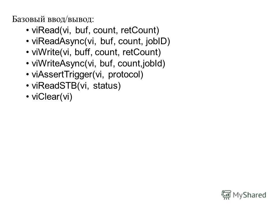 Базовый ввод/вывод: viRead(vi, buf, count, retCount) viReadAsync(vi, buf, count, jobID) viWrite(vi, buff, count, retCount) viWriteAsync(vi, buf, count,jobId) viAssertTrigger(vi, protocol) viReadSTB(vi, status) viClear(vi)