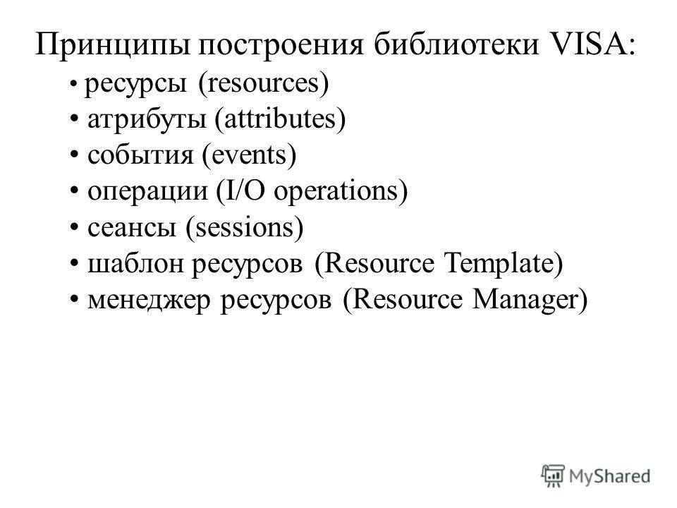 Принципы построения библиотеки VISA: ресурсы (resources) атрибуты (attributes) события (events) операции (I/O operations) сеансы (sessions) шаблон ресурсов (Resource Template) менеджер ресурсов (Resource Manager)