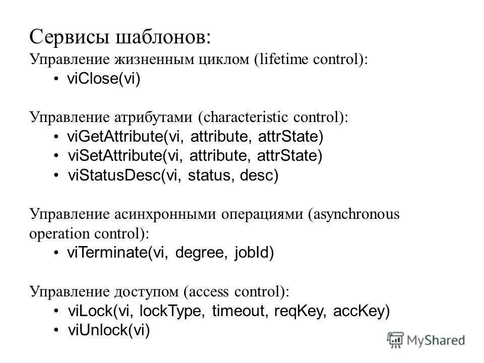 Сервисы шаблонов: Управление жизненным циклом (lifetime control): viClose(vi) Управление атрибутами (characteristic control): viGetAttribute(vi, attribute, attrState) viSetAttribute(vi, attribute, attrState) viStatusDesc(vi, status, desc) Управление