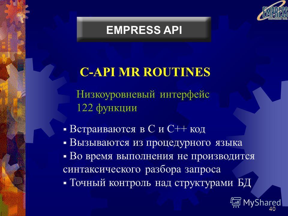 40 C-API MR ROUTINES Низкоуровневый интерфейс 122 функции Встраиваются в C и C++ код Вызываются из процедурного языка Во время выполнения не производится синтаксического разбора запроса Точный контроль над структурами БД EMPRESS API
