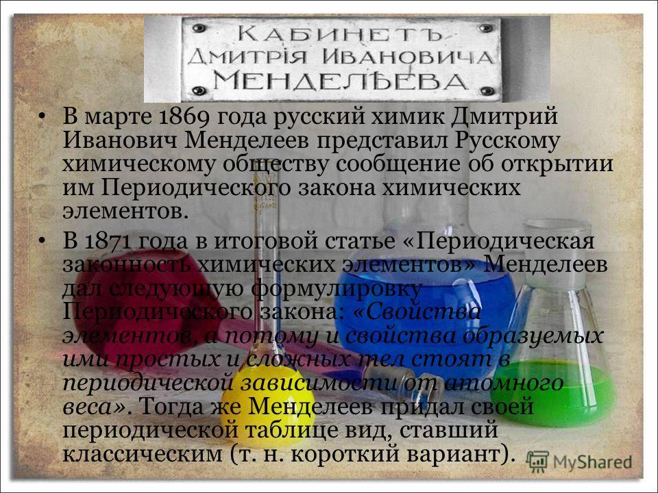 В марте 1869 года русский химик Дмитрий Иванович Менделеев представил Русскому химическому обществу сообщение об открытии им Периодического закона химических элементов. В 1871 года в итоговой статье «Периодическая законность химических элементов» Мен