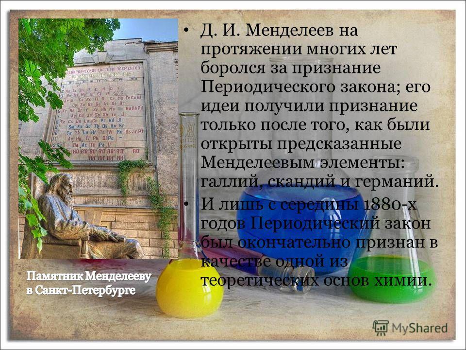 Д. И. Менделеев на протяжении многих лет боролся за признание Периодического закона; его идеи получили признание только после того, как были открыты предсказанные Менделеевым элементы: галлий, скандий и германий. И лишь с середины 1880-х годов Период