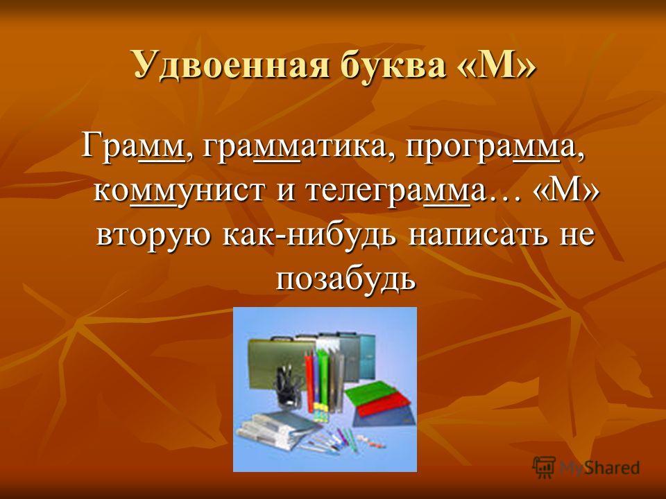 Удвоенная буква «М» Грамм, грамматика, программа, коммунист и телеграмма… «М» вторую как-нибудь написать не позабудь