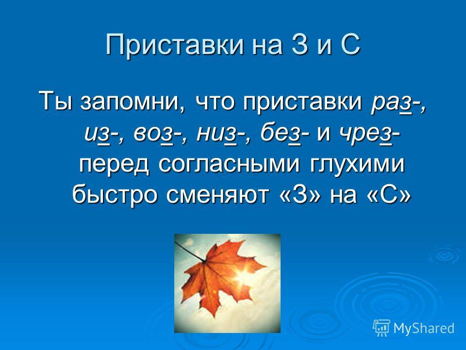 Приставки на З и С Ты запомни, что приставки раз-, из-, воз-, низ-, без- и чрез- перед согласными глухими быстро сменяют «З» на «С»