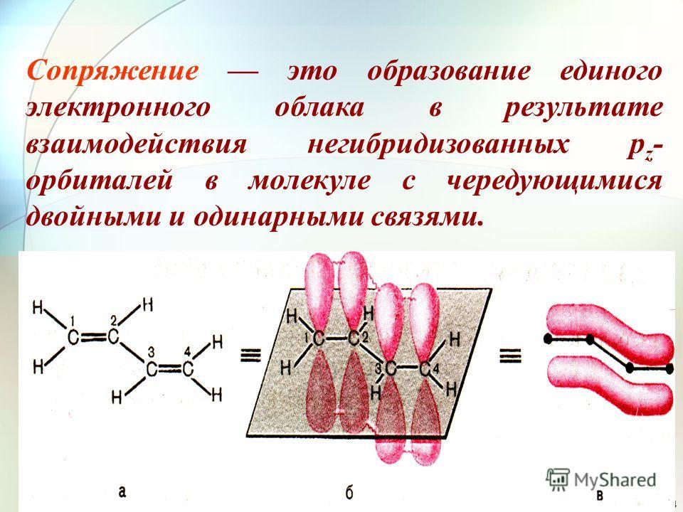 4 Сопряжение это образование единого электронного облака в результате взаимодействия негибридизованных p z - орбиталей в молекуле с чередующимися двойными и одинарными связями.