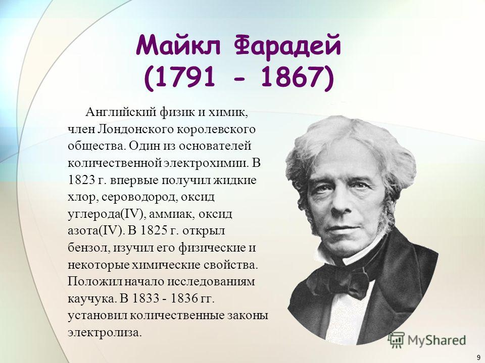 9 Майкл Фарадей (1791 - 1867) Английский физик и химик, член Лондонского королевского общества. Один из основателей количественной электрохимии. В 1823 г. впервые получил жидкие хлор, сероводород, оксид углерода(IV), аммиак, оксид азота(IV). В 1825 г