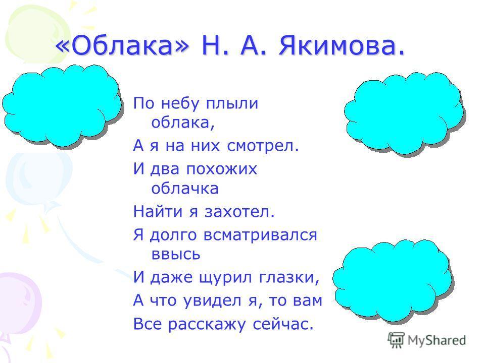 «Облака» Н. А. Якимова. По небу плыли облака, А я на них смотрел. И два похожих облачка Найти я захотел. Я долго всматривался ввысь И даже щурил глазки, А что увидел я, то вам Все расскажу сейчас.