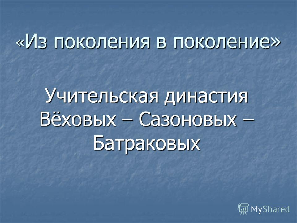 « Из поколения в поколение» Учительская династия Вёховых – Сазоновых – Батраковых