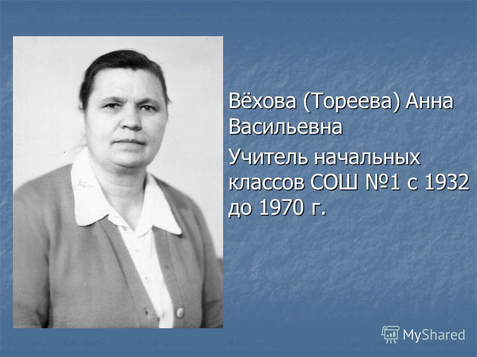 Вёхова (Тореева) Анна Васильевна Учитель начальных классов СОШ 1 с 1932 до 1970 г.