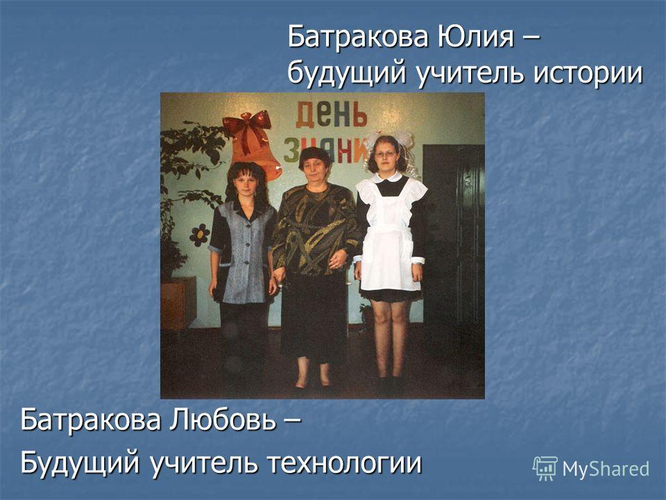 Батракова Любовь – Будущий учитель технологии Батракова Юлия – будущий учитель истории
