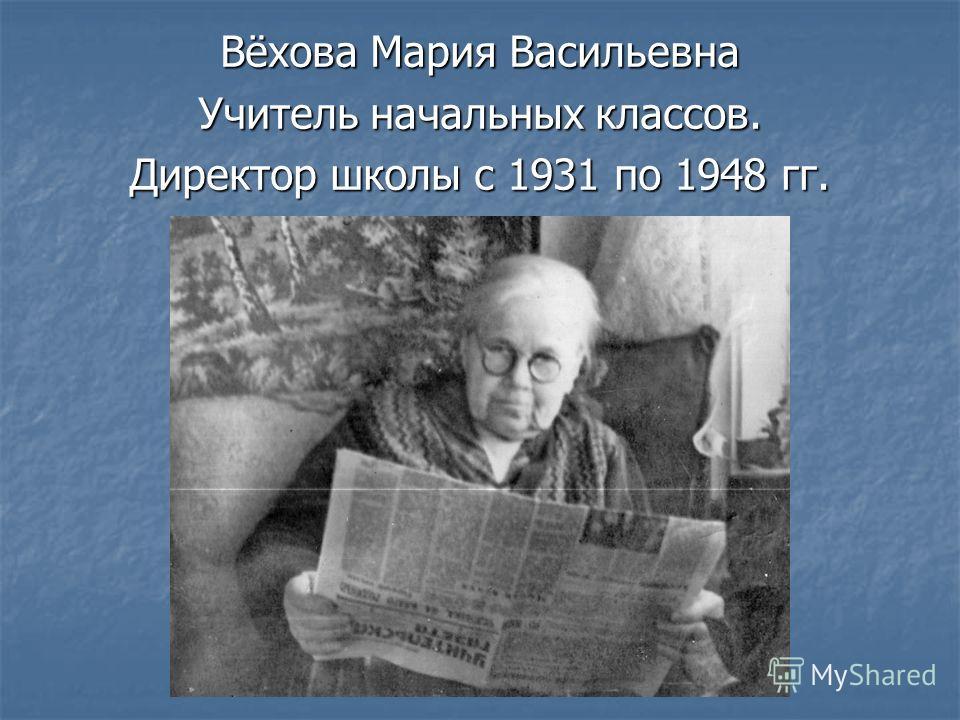Вёхова Мария Васильевна Учитель начальных классов. Директор школы с 1931 по 1948 гг.