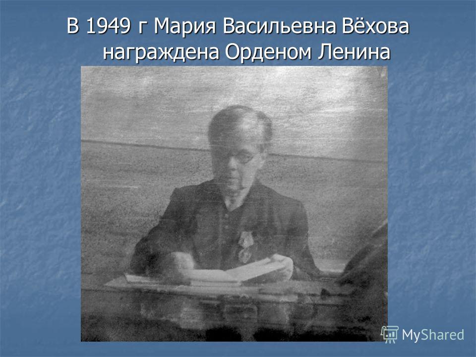 В 1949 г Мария Васильевна Вёхова награждена Орденом Ленина