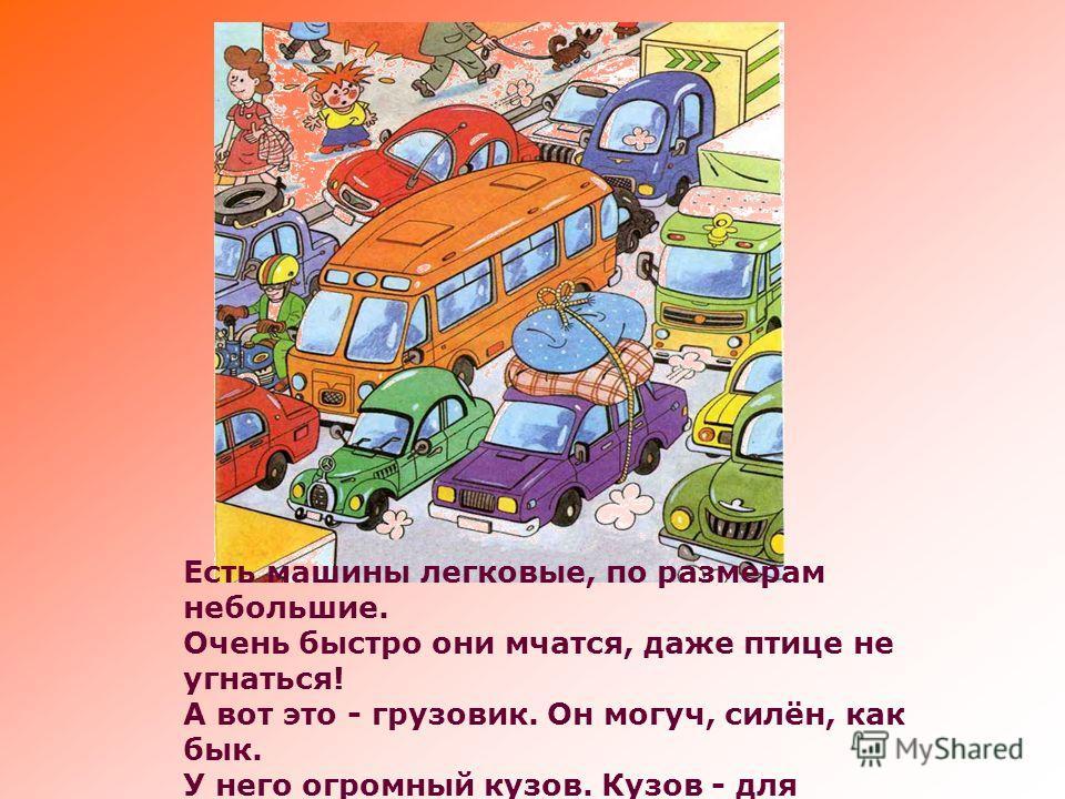 Есть машины легковые, по размерам небольшие. Очень быстро они мчатся, даже птице не угнаться! А вот это - грузовик. Он могуч, силён, как бык. У него огромный кузов. Кузов - для различных грузов!