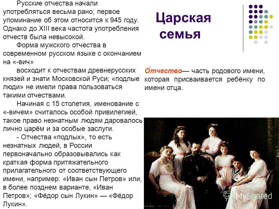 Царская семья О́тчество часть родового имени, которая присваивается ребёнку по имени отца. Русские отчества начали употребляться весьма рано; первое упоминание об этом относится к 945 году. Однако до XIII века частота употребления отчеств была невысо