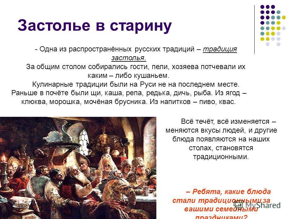 Застолье в старину - Одна из распространённых русских традиций – традиция застолья. За общим столом собирались гости, пели, хозяева потчевали их каким – либо кушаньем. Кулинарные традиции были на Руси не на последнем месте. Раньше в почёте были щи, к