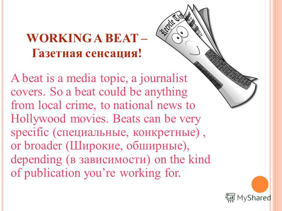 WORKING A BEAT – Газетная сенсация! A beat is a media topic, a journalist covers. So a beat could be anything from local crime, to national news to Hollywood movies. Beats can be very specific (специальные, конкретные), or broader (Широкие, обширные)
