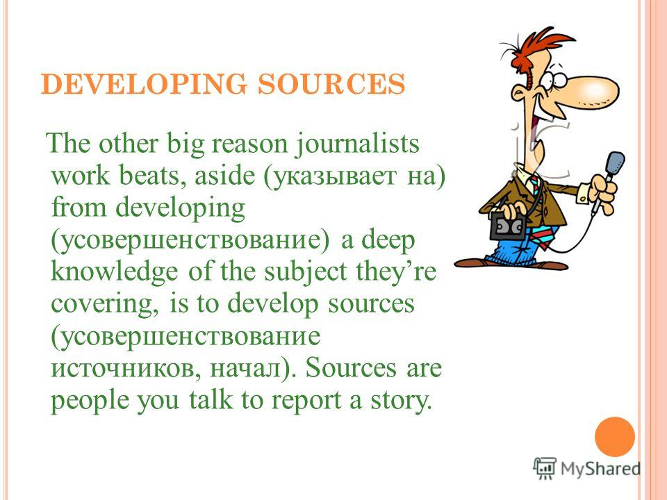 DEVELOPING SOURCES The other big reason journalists work beats, aside (указывает на) from developing (усовершенствование) a deep knowledge of the subject theyre covering, is to develop sources (усовершенствование источников, начал). Sources are peopl