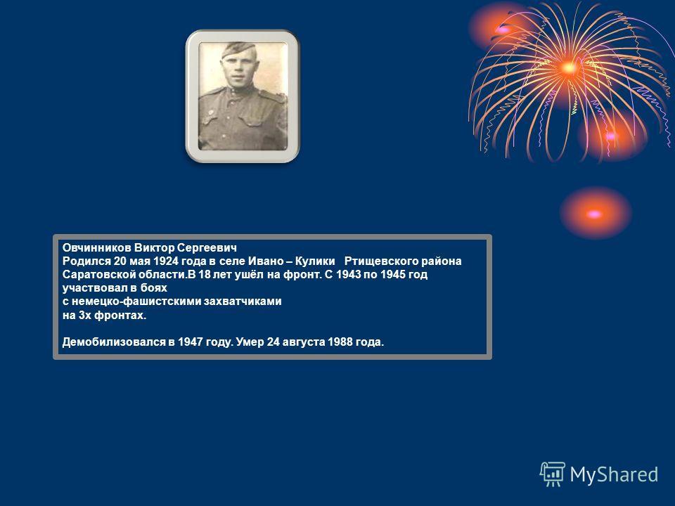 Овчинников Виктор Сергеевич Родился 20 мая 1924 года в селе Ивано – Кулики Ртищевского района Саратовской области.В 18 лет ушёл на фронт. С 1943 по 1945 год участвовал в боях с немецко-фашистскими захватчиками на 3х фронтах. Демобилизовался в 1947 го