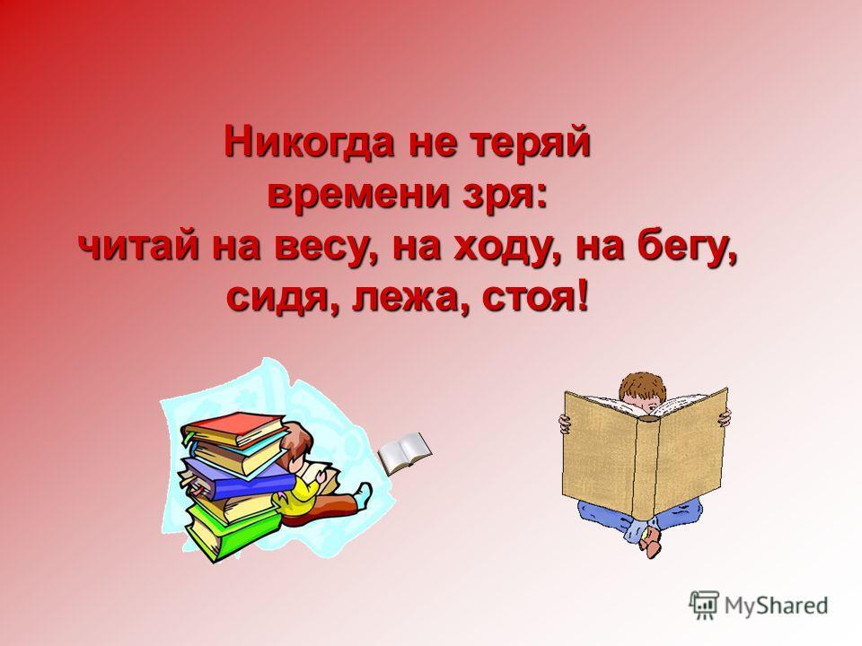 Никогда не теряй времени зря: читай на весу, на ходу, на бегу, сидя, лежа, стоя!