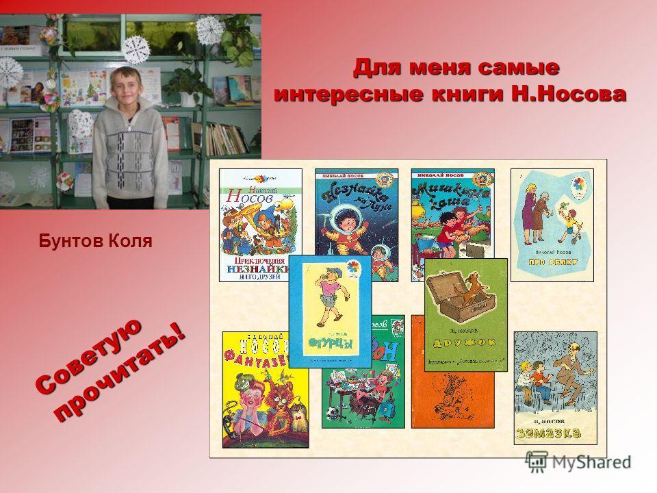 Для меня самые интересные книги Н.Носова Для меня самые интересные книги Н.Носова Советую прочитать! Бунтов Коля
