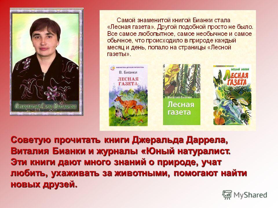 Советую прочитать книги Джеральда Даррела, Виталия Бианки и журналы «Юный натуралист. Эти книги дают много знаний о природе, учат любить, ухаживать за животными, помогают найти новых друзей.