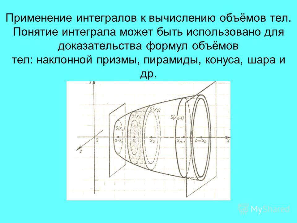 Применение интегралов к вычислению объёмов тел. Понятие интеграла может быть использовано для доказательства формул объёмов тел: наклонной призмы, пирамиды, конуса, шара и др.