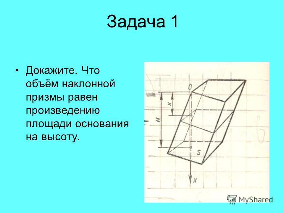 Задача 1 Докажите. Что объём наклонной призмы равен произведению площади основания на высоту.